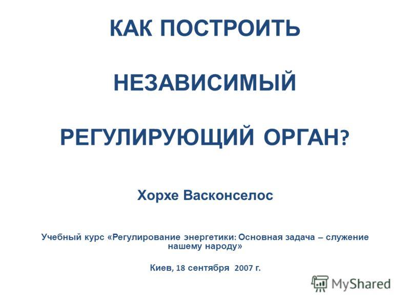 КАК ПОСТРОИТЬ НЕЗАВИСИМЫЙ РЕГУЛИРУЮЩИЙ ОРГАН ? Хорхе Васконселос Учебный курс «Регулирование энергетики : Основная задача – служение нашему народу» Киев, 18 сентября 2007 г.