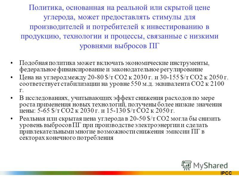 IPCC Политика, основанная на реальной или скрытой цене углерода, может предоставлять стимулы для производителей и потребителей к инвестированию в продукцию, технологии и процессы, связанные с низкими уровнями выбросов ПГ Подобная политика может включ