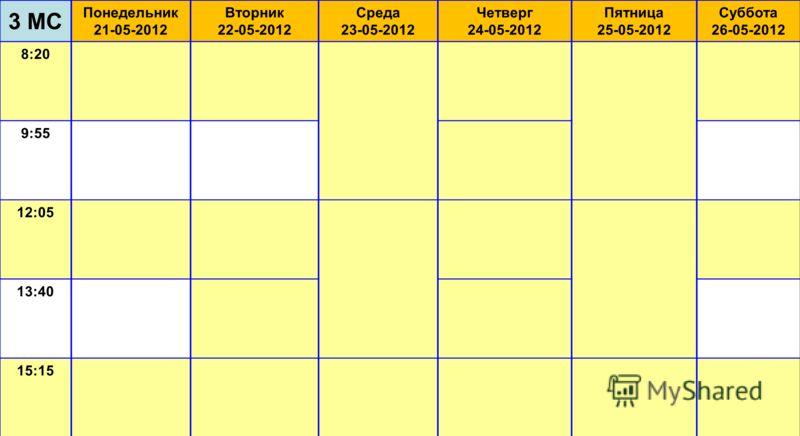 3 МС Понедельник 21-05-2012 Вторник 22-05-2012 Среда 23-05-2012 Четверг 24-05-2012 Пятница 25-05-2012 Суббота 26-05-2012 8:20 9:55 12:05 13:40 15:15