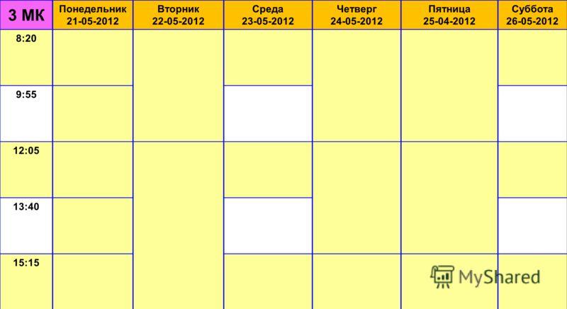 3 МК Понедельник 21-05-2012 Вторник 22-05-2012 Среда 23-05-2012 Четверг 24-05-2012 Пятница 25-04-2012 Суббота 26-05-2012 8:20 9:55 12:05 13:40 15:15