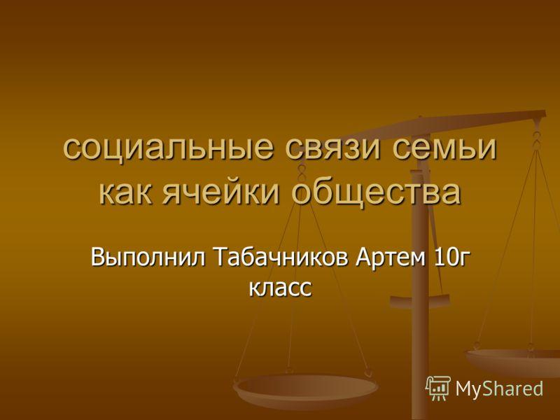 социальные связи семьи как ячейки общества Выполнил Табачников Артем 10г класс
