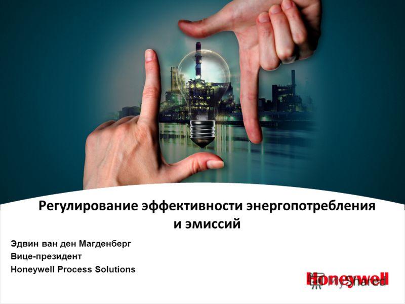 Energy Efficiency and Emission Management Эдвин ван ден Магденберг Вице-президент Honeywell Process Solutions Регулирование эффективности энергопотребления и эмиссий