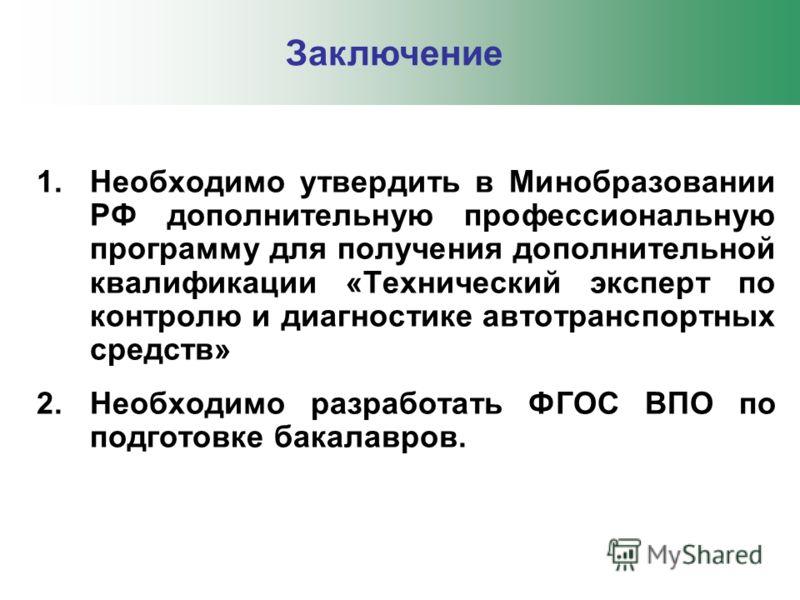 1.Необходимо утвердить в Минобразовании РФ дополнительную профессиональную программу для получения дополнительной квалификации «Технический эксперт по контролю и диагностике автотранспортных средств» 2.Необходимо разработать ФГОС ВПО по подготовке ба