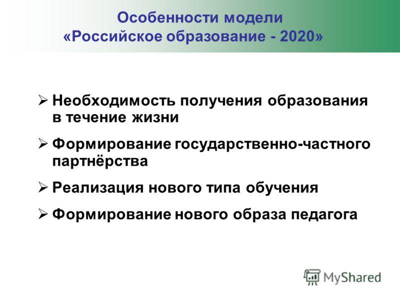 Необходимость получения образования в течение жизни Формирование государственно-частного партнёрства Реализация нового типа обучения Формирование нового образа педагога Особенности модели «Российское образование - 2020»