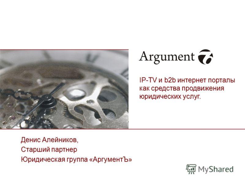 Денис Алейников, Старший партнер Юридическая группа «АргументЪ» IP-TV и b2b интернет порталы как средства продвижения юридических услуг.