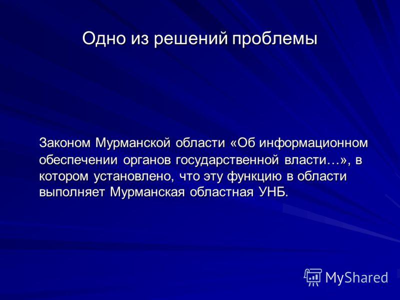 Одно из решений проблемы Законом Мурманской области «Об информационном обеспечении органов государственной власти…», в котором установлено, что эту функцию в области выполняет Мурманская областная УНБ.