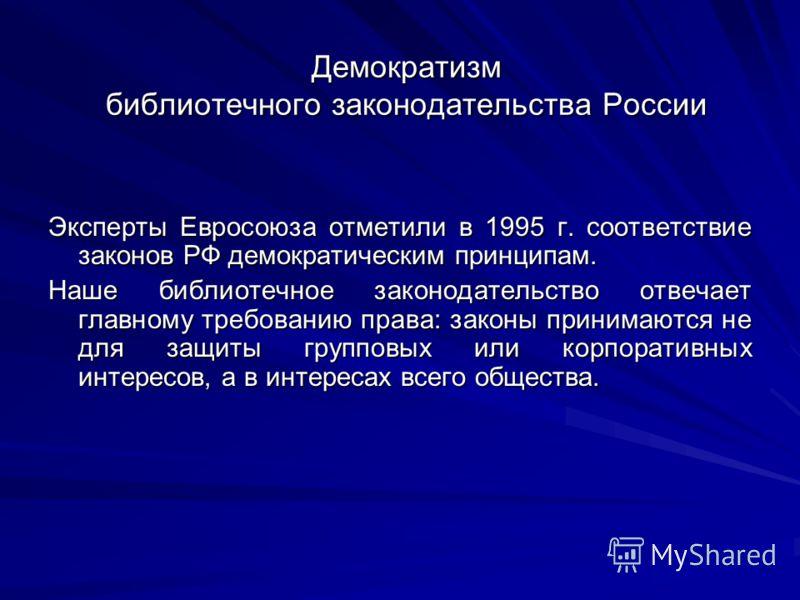 Демократизм библиотечного законодательства России Эксперты Евросоюза отметили в 1995 г. соответствие законов РФ демократическим принципам. Наше библиотечное законодательство отвечает главному требованию права: законы принимаются не для защиты группов