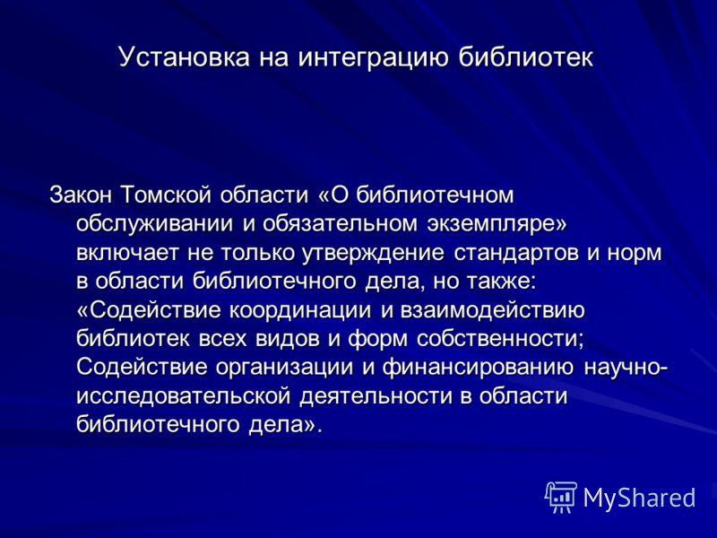Установка на интеграцию библиотек Закон Томской области «О библиотечном обслуживании и обязательном экземпляре» включает не только утверждение стандартов и норм в области библиотечного дела, но также: «Содействие координации и взаимодействию библиоте