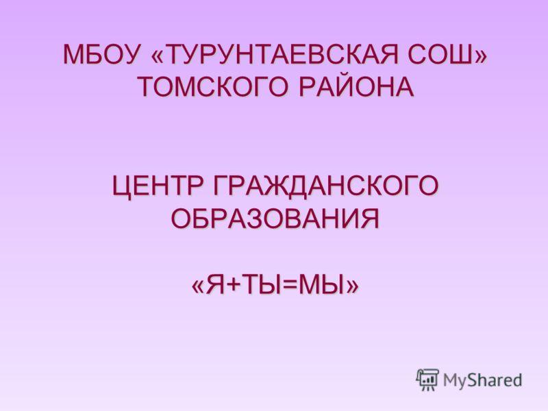 МБОУ «ТУРУНТАЕВСКАЯ СОШ» ТОМСКОГО РАЙОНА ЦЕНТР ГРАЖДАНСКОГО ОБРАЗОВАНИЯ «Я+ТЫ=МЫ»