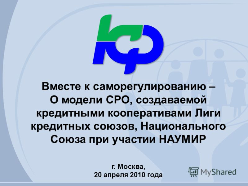 Вместе к саморегулированию – О модели СРО, создаваемой кредитными кооперативами Лиги кредитных союзов, Национального Союза при участии НАУМИР г. Москва, 20 апреля 2010 года
