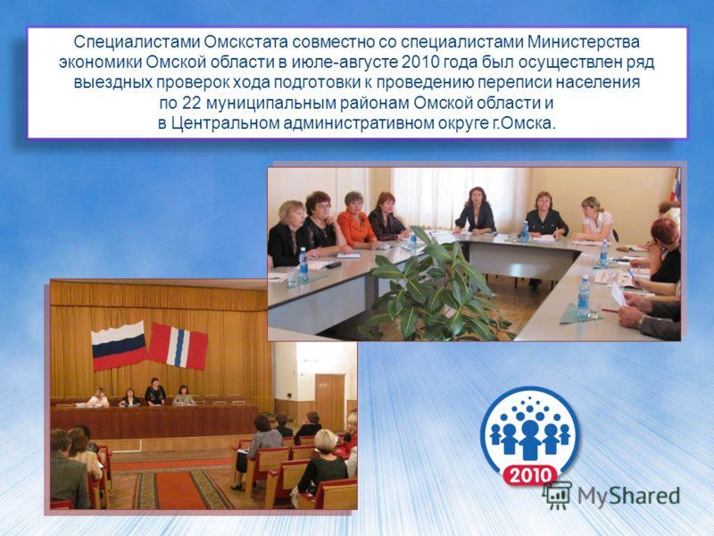 Специалистами Омскстата совместно со специалистами Министерства экономики Омской области в июле-августе 2010 года был осуществлен ряд выездных проверок хода подготовки к проведению переписи населения по 22 муниципальным районам Омской области и в Цен