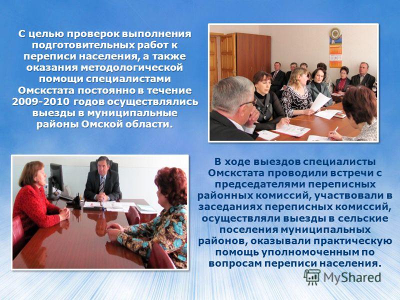 С целью проверок выполнения подготовительных работ к переписи населения, а также оказания методологической помощи специалистами Омскстата постоянно в течение 2009-2010 годов осуществлялись выезды в муниципальные районы Омской области. В ходе выездов