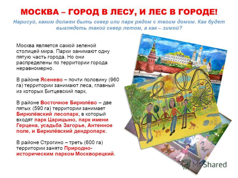 Нарисуй, каким должен быть сквер или парк рядом с твоим домом. Как будет выглядеть такой сквер летом, а как – зимой? Москва является самой зеленой столицей мира. Парки занимают одну пятую часть города. Но они распределены по территории города неравно