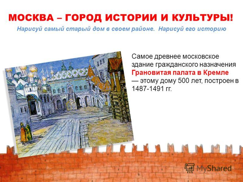 Самое древнее московское здание гражданского назначения Грановитая палата в Кремле этому дому 500 лет, построен в 1487-1491 гг. МОСКВА – ГОРОД ИСТОРИИ И КУЛЬТУРЫ! Нарисуй самый старый дом в своем районе. Нарисуй его историю