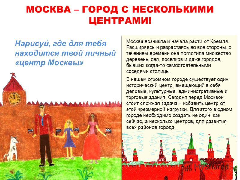 МОСКВА – ГОРОД С НЕСКОЛЬКИМИ ЦЕНТРАМИ! Москва возникла и начала расти от Кремля. Расширяясь и разрастаясь во все стороны, с течением времени она поглотила множество деревень, сел, поселков и даже городов, бывших когда-то самостоятельными соседями сто