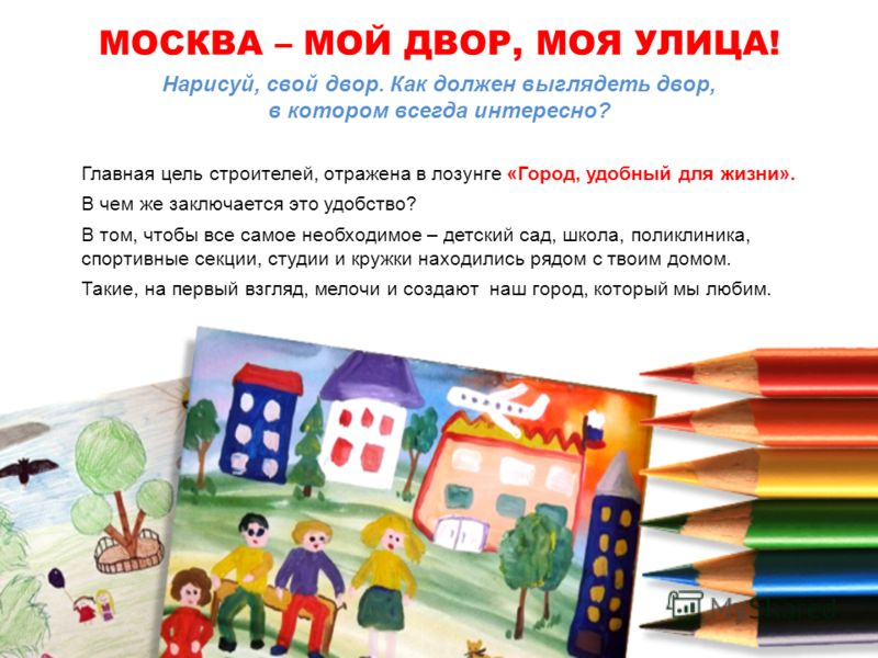 Нарисуй, свой двор. Как должен выглядеть двор, в котором всегда интересно? Главная цель строителей, отражена в лозунге «Город, удобный для жизни». В чем же заключается это удобство? В том, чтобы все самое необходимое – детский сад, школа, поликлиника