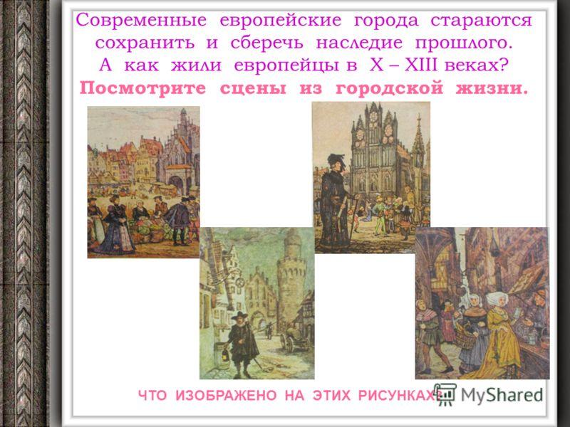 Современные европейские города стараются сохранить и сберечь наследие прошлого. А как жили европейцы в X – XIII веках? Посмотрите сцены из городской жизни. ЧТО ИЗОБРАЖЕНО НА ЭТИХ РИСУНКАХ ?