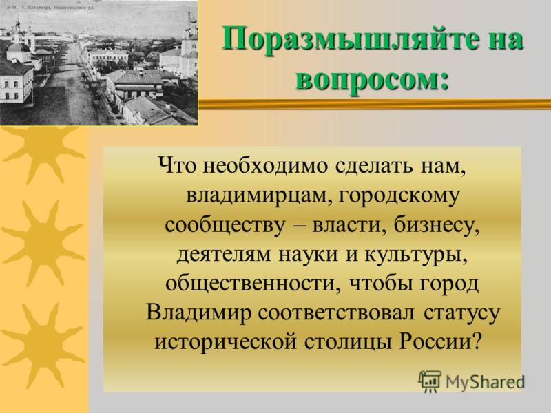 Поразмышляйте на вопросом: Что необходимо сделать нам, владимирцам, городскому сообществу – власти, бизнесу, деятелям науки и культуры, общественности, чтобы город Владимир соответствовал статусу исторической столицы России?