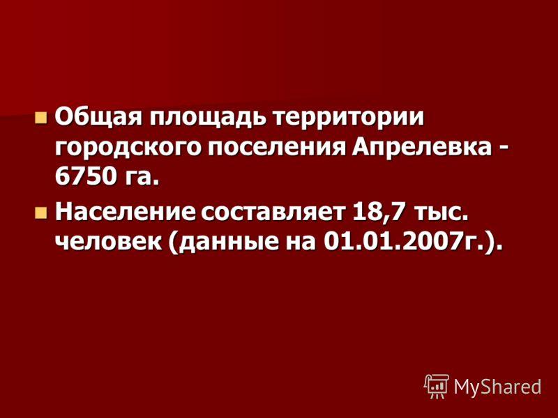 Общая площадь территории городского поселения Апрелевка - 6750 га. Общая площадь территории городского поселения Апрелевка - 6750 га. Население составляет 18,7 тыс. человек (данные на 01.01.2007г.). Население составляет 18,7 тыс. человек (данные на 0