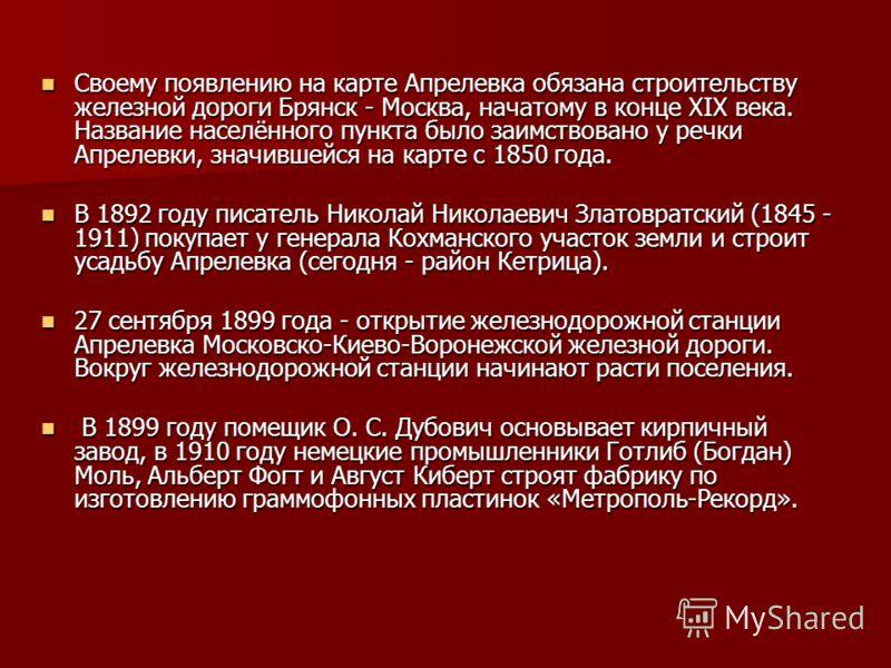 Своему появлению на карте Апрелевка обязана строительству железной дороги Брянск - Москва, начатому в конце XIX века. Название населённого пункта было заимствовано у речки Апрелевки, значившейся на карте с 1850 года. Своему появлению на карте Апреле