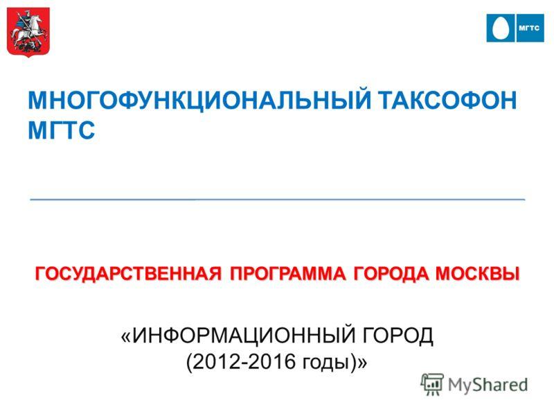 ГОСУДАРСТВЕННАЯ ПРОГРАММА ГОРОДА МОСКВЫ «ИНФОРМАЦИОННЫЙ ГОРОД (2012-2016 годы)» МНОГОФУНКЦИОНАЛЬНЫЙ ТАКСОФОН МГТС