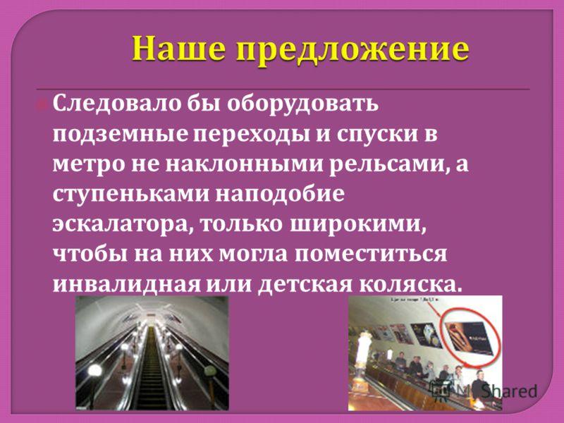 Следовало бы оборудовать подземные переходы и спуски в метро не наклонными рельсами, а ступеньками наподобие эскалатора, только широкими, чтобы на них могла поместиться инвалидная или детская коляска.