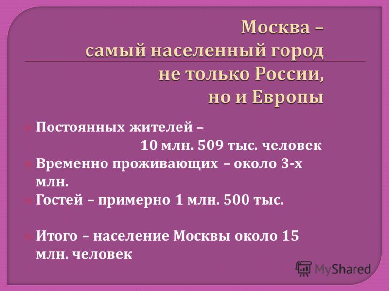 Постоянных жителей – 10 млн. 509 тыс. человек Временно проживающих – около 3- х млн. Гостей – примерно 1 млн. 500 тыс. Итого – население Москвы около 15 млн. человек