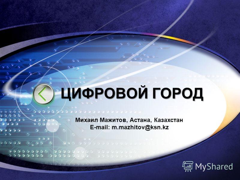 ЦИФРОВОЙ ГОРОД Михаил Мажитов, Астана, Казахстан E-mail: m.mazhitov@ksn.kz