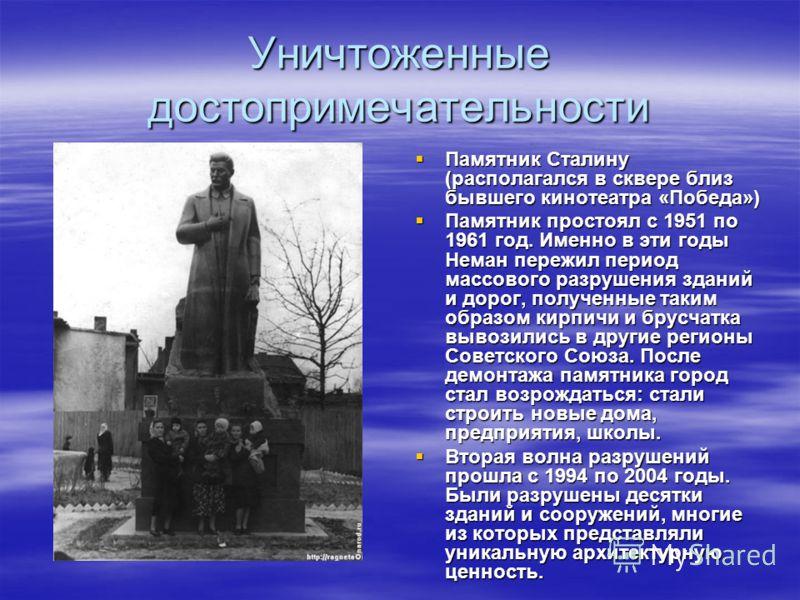 Уничтоженные достопримечательности Памятник Сталину (располагался в сквере близ бывшего кинотеатра «Победа») Памятник Сталину (располагался в сквере близ бывшего кинотеатра «Победа») Памятник простоял с 1951 по 1961 год. Именно в эти годы Неман переж