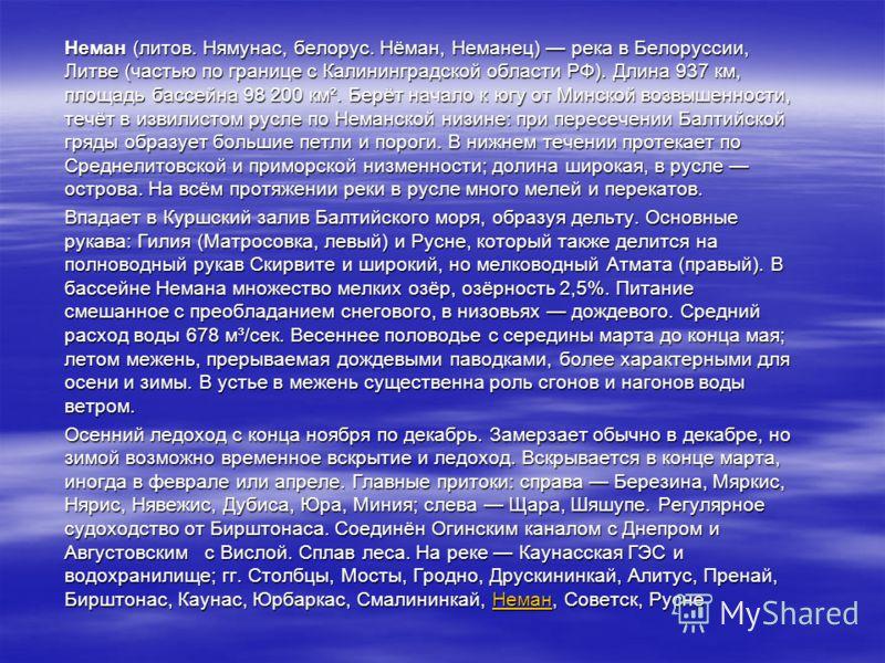 Неман (литов. Нямунас, белорус. Нёман, Неманец) река в Белоруссии, Литве (частью по границе с Калининградской области РФ). Длина 937 км, площадь бассейна 98 200 км². Берёт начало к югу от Минской возвышенности, течёт в извилистом русле по Неманской н