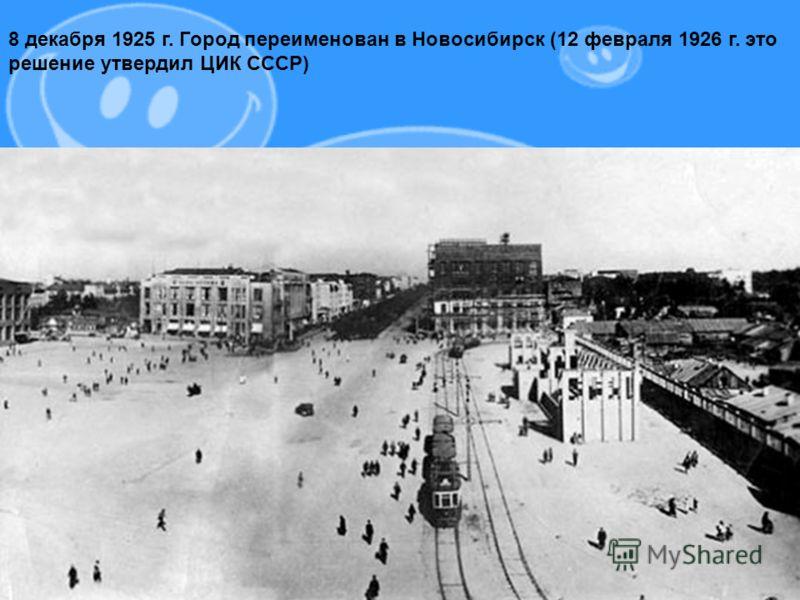 8 декабря 1925 г. Город переименован в Новосибирск (12 февраля 1926 г. это решение утвердил ЦИК СССР)