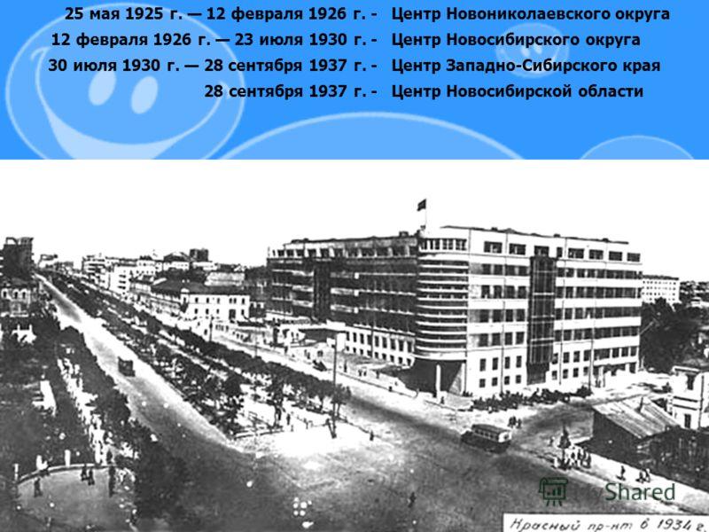 25 мая 1925 г. 12 февраля 1926 г. -Центр Новониколаевского округа 12 февраля 1926 г. 23 июля 1930 г. -Центр Новосибирского округа 30 июля 1930 г. 28 сентября 1937 г. -Центр Западно-Сибирского края 28 сентября 1937 г. -Центр Новосибирской области