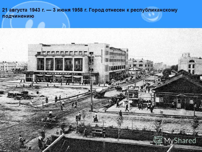 21 августа 1943 г. 3 июня 1958 г. Город отнесен к республиканскому подчинению