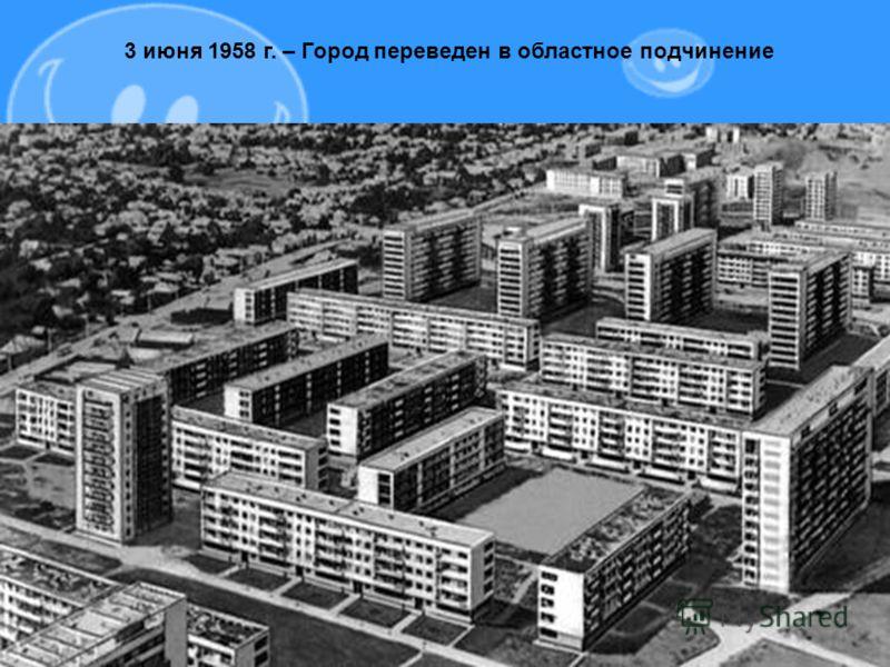 3 июня 1958 г. – Город переведен в областное подчинение