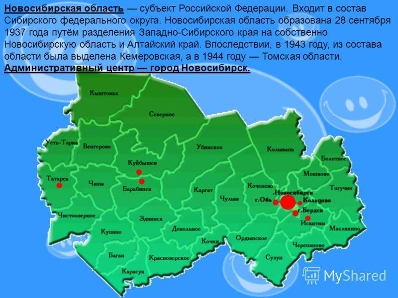 Новосибирская область субъект Российской Федерации. Входит в состав Сибирского федерального округа. Новосибирская область образована 28 сентября 1937 года путём разделения Западно-Сибирского края на собственно Новосибирскую область и Алтайский край.