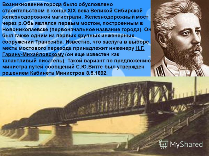 Возникновение города было обусловлено строительством в конце XIX века Великой Сибирской железнодорожной магистрали. Железнодорожный мост через р.Обь являлся первым мостом, построенным в Новониколаевске (первоначальное название города). Он был также о