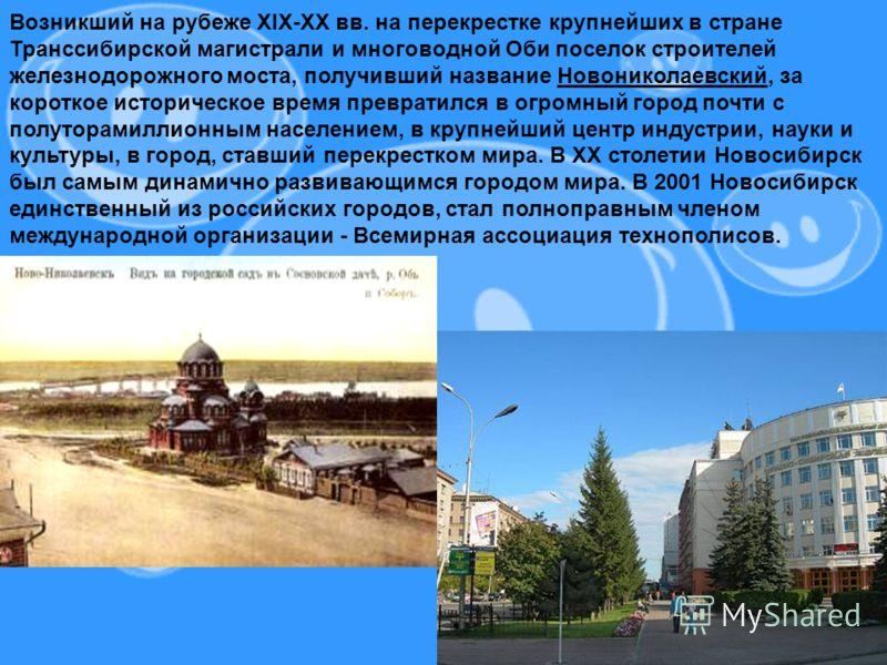 Возникший на рубеже XIX-XX вв. на перекрестке крупнейших в стране Транссибирской магистрали и многоводной Оби поселок строителей железнодорожного моста, получивший название Новониколаевский, за короткое историческое время превратился в огромный город