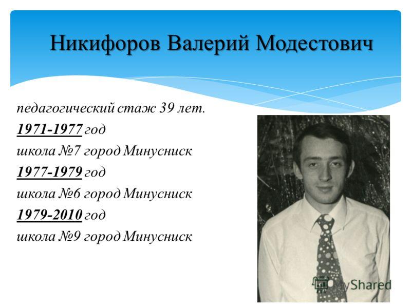 Никифоров Валерий Модестович педагогический стаж 39 лет. 1971-1977 год школа 7 город Минусниск 1977-1979 год школа 6 город Минусниск 1979-2010 год школа 9 город Минусниск