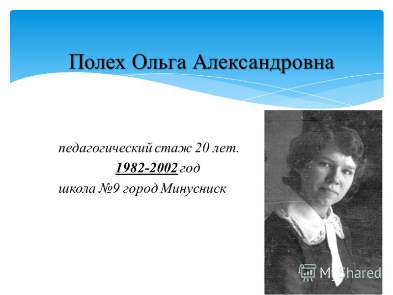 Полех Ольга Александровна педагогический стаж 20 лет. 1982-2002 год школа 9 город Минусниск