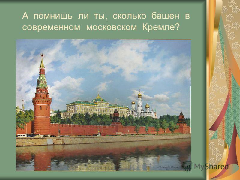 А помнишь ли ты, сколько башен в современном московском Кремле?
