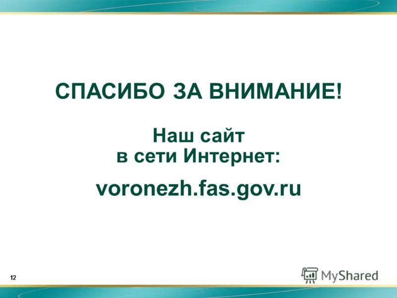 12 СПАСИБО ЗА ВНИМАНИЕ! Наш сайт в сети Интернет: voronezh.fas.gov.ru 12