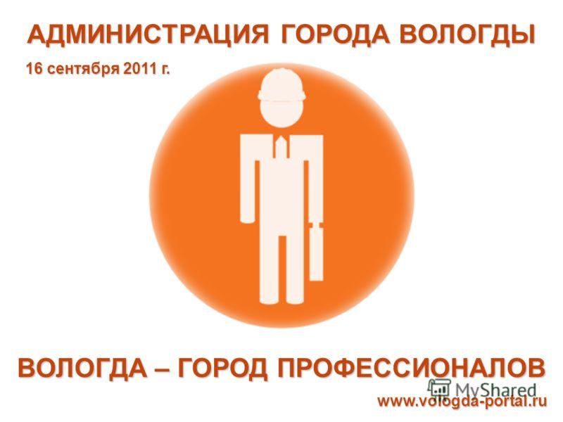 АДМИНИСТРАЦИЯ ГОРОДА ВОЛОГДЫ ВОЛОГДА – ГОРОД ПРОФЕССИОНАЛОВ www.vologda-portal.ru 16 сентября 2011 г.