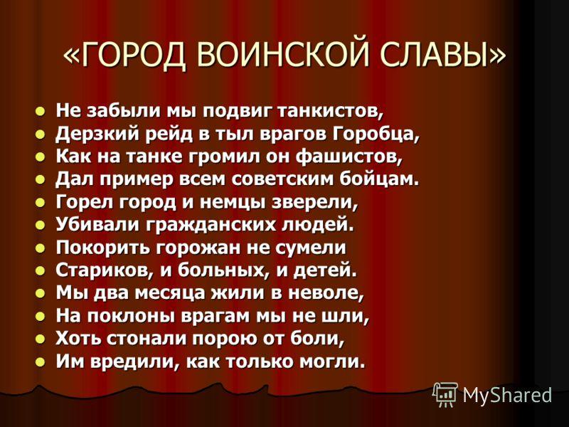 «ГОРОД ВОИНСКОЙ СЛАВЫ» Не забыли мы подвиг танкистов, Не забыли мы подвиг танкистов, Дерзкий рейд в тыл врагов Горобца, Дерзкий рейд в тыл врагов Горобца, Как на танке громил он фашистов, Как на танке громил он фашистов, Дал пример всем советским бой