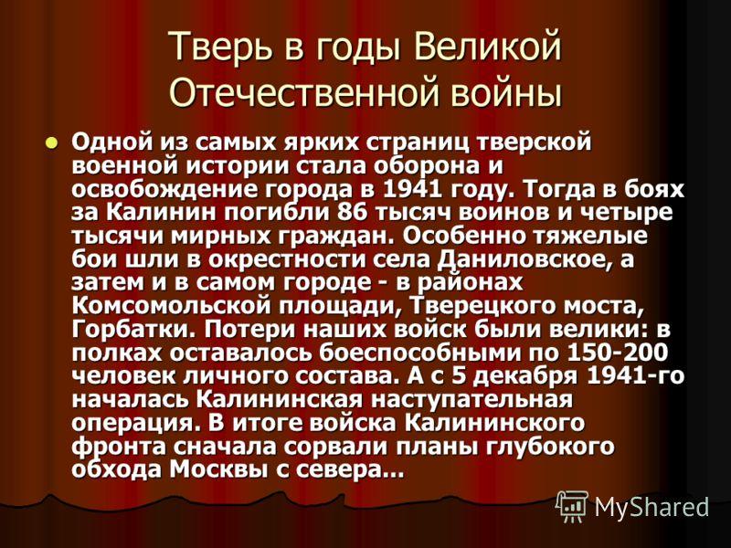 Тверь в годы Великой Отечественной войны Одной из самых ярких страниц тверской военной истории стала оборона и освобождение города в 1941 году. Тогда в боях за Калинин погибли 86 тысяч воинов и четыре тысячи мирных граждан. Особенно тяжелые бои шли в
