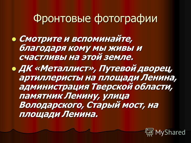 Фронтовые фотографии Смотрите и вспоминайте, благодаря кому мы живы и счастливы на этой земле. Смотрите и вспоминайте, благодаря кому мы живы и счастливы на этой земле. ДК «Металлист», Путевой дворец, артиллеристы на площади Ленина, администрация Тве