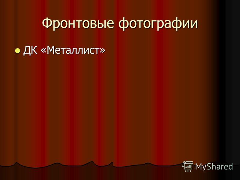 Фронтовые фотографии ДК «Металлист» ДК «Металлист»