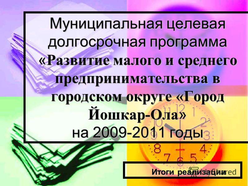 Муниципальная целевая долгосрочная программа « Развитие малого и среднего предпринимательства в городском округе «Город Йошкар-Ола » на 2009-2011 годы Итоги реализации