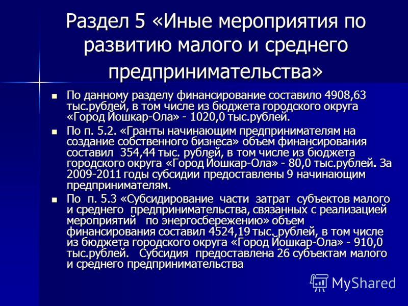 Раздел 5 «Иные мероприятия по развитию малого и среднего предпринимательства» По данному разделу финансирование составило 4908,63 тыс.рублей, в том числе из бюджета городского округа «Город Йошкар-Ола» - 1020,0 тыс.рублей. По данному разделу финансир