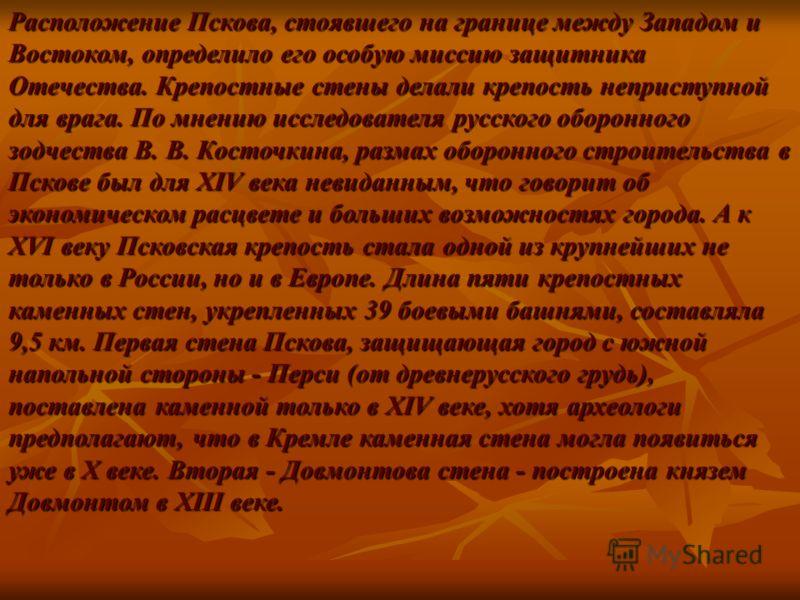 Расположение Пскова, стоявшего на границе между Западом и Востоком, определило его особую миссию защитника Отечества. Крепостные стены делали крепость неприступной для врага. По мнению исследователя русского оборонного зодчества В. В. Косточкина, раз