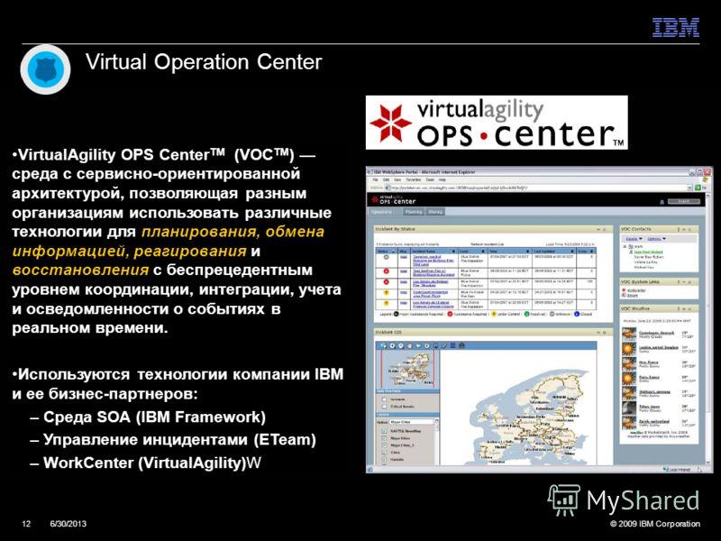 © 2009 IBM Corporation126/30/2013 Virtual Operation Center VirtualAgility OPS Center TM (VOC TM ) среда с сервисно-ориентированной архитектурой, позволяющая разным организациям использовать различные технологии для планирования, обмена информацией, р